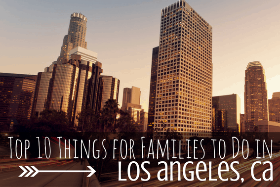 top 10 things for families to do in los angeles, ca